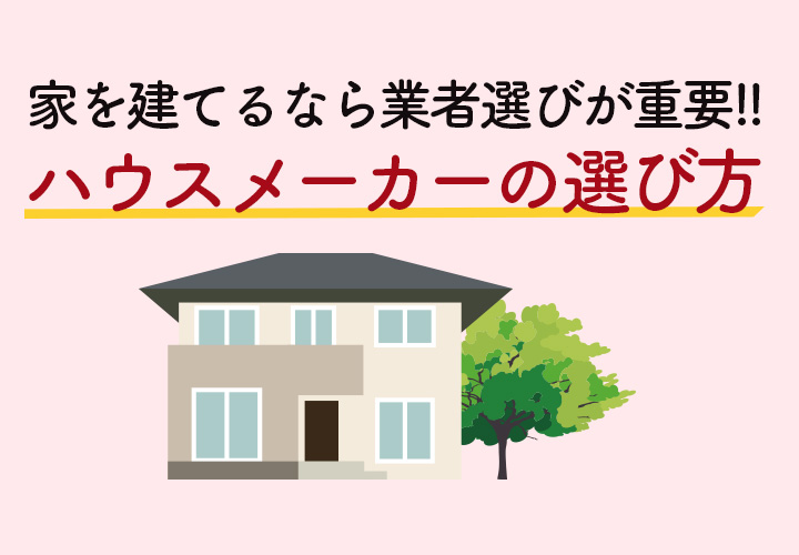 家を建てるには業者選びが重要!注文住宅ならどこのハウスメーカーに頼む?